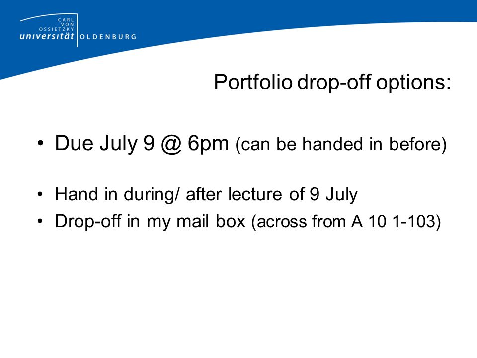Portfolio drop-off options: Due July 9 @ 6pm (can be handed in before) Hand in during/ after lecture of 9 July Drop-off in my mail box (across from A 10 1-103)