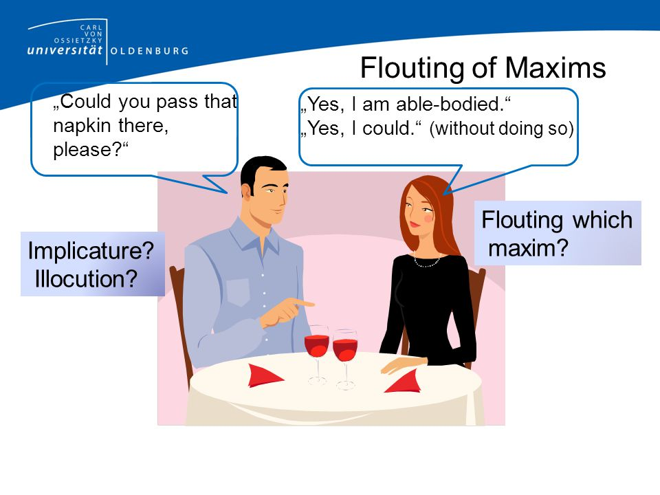 """Flouting of Maxims """"Could you pass that napkin there, please?"""" """"Yes, I am able-bodied."""" """"Yes, I could."""" (without doing so) Implicature? Illocution? Fl"""
