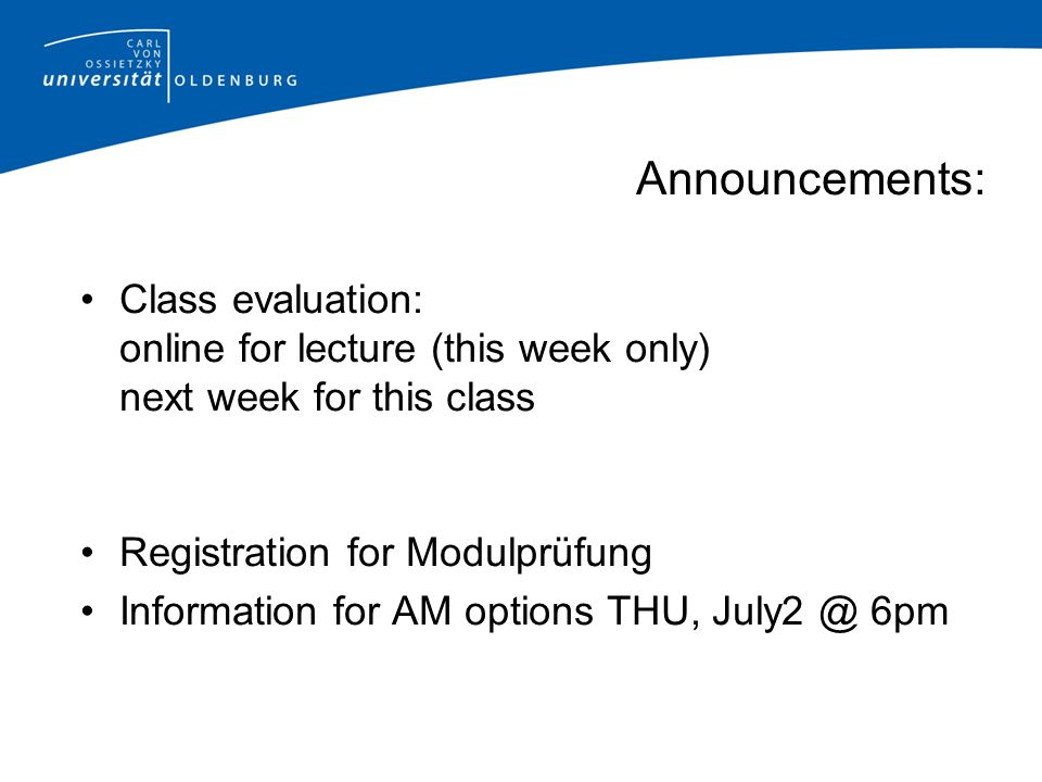 Announcements: Class evaluation: online for lecture (this week only) next week for this class Registration for Modulprüfung Information for AM options THU, July2 @ 6pm