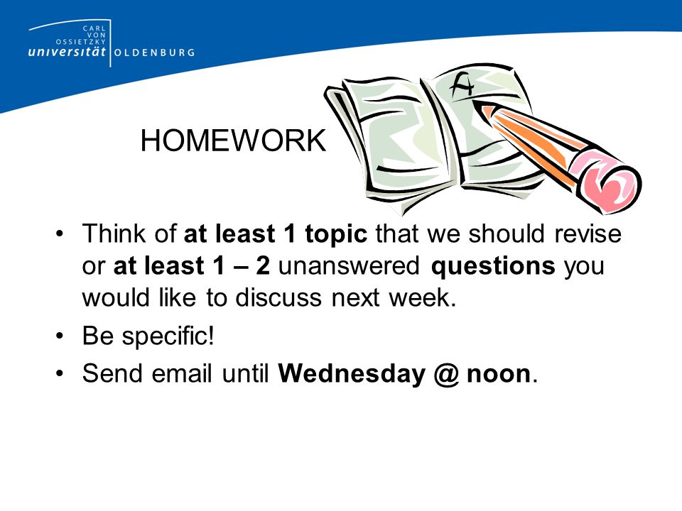 HOMEWORK Think of at least 1 topic that we should revise or at least 1 – 2 unanswered questions you would like to discuss next week. Be specific! Send