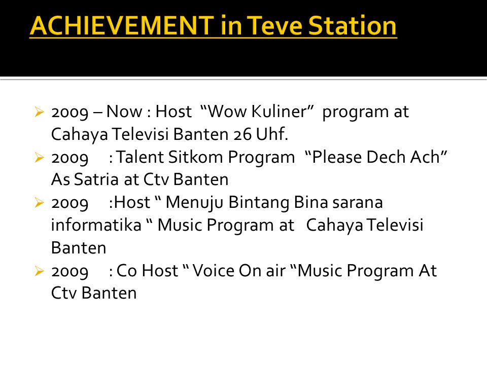 " 2009 – Now : Host ""Wow Kuliner"" program at Cahaya Televisi Banten 26 Uhf.  2009 : Talent Sitkom Program ""Please Dech Ach"" As Satria at Ctv Banten "