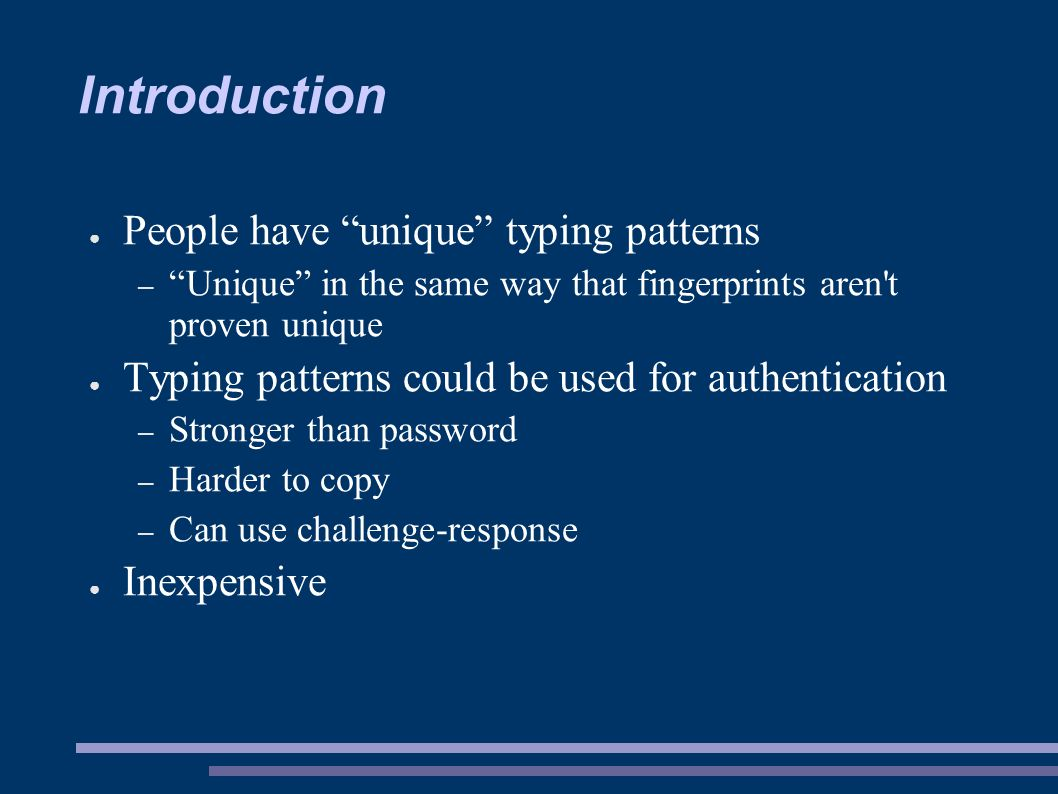 Introduction ● People have unique typing patterns – Unique in the same way that fingerprints aren t proven unique ● Typing patterns could be used for authentication – Stronger than password – Harder to copy – Can use challenge-response ● Inexpensive