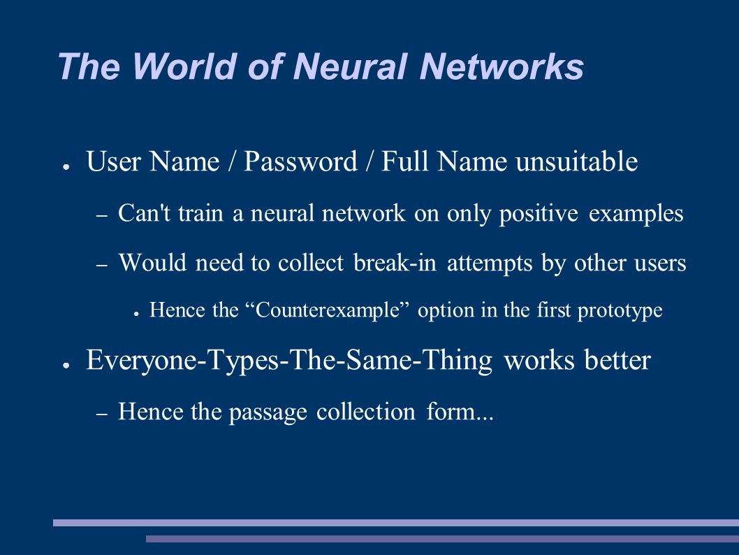 The World of Neural Networks ● User Name / Password / Full Name unsuitable – Can t train a neural network on only positive examples – Would need to collect break-in attempts by other users ● Hence the Counterexample option in the first prototype ● Everyone-Types-The-Same-Thing works better – Hence the passage collection form...
