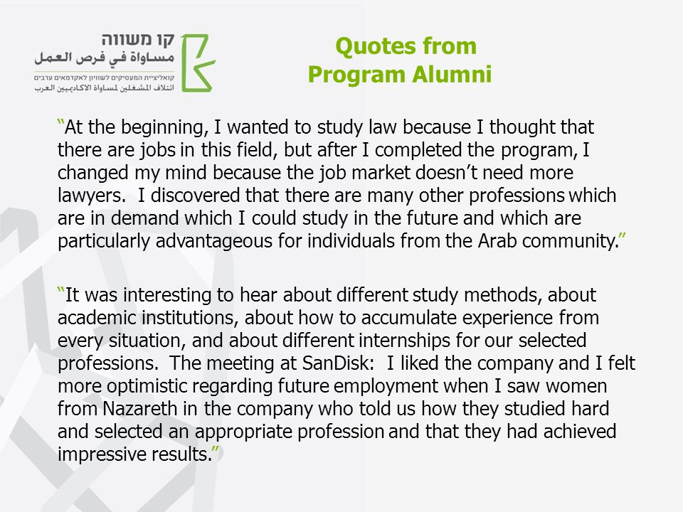 Quotes from Program Alumni At the beginning, I wanted to study law because I thought that there are jobs in this field, but after I completed the program, I changed my mind because the job market doesn't need more lawyers.