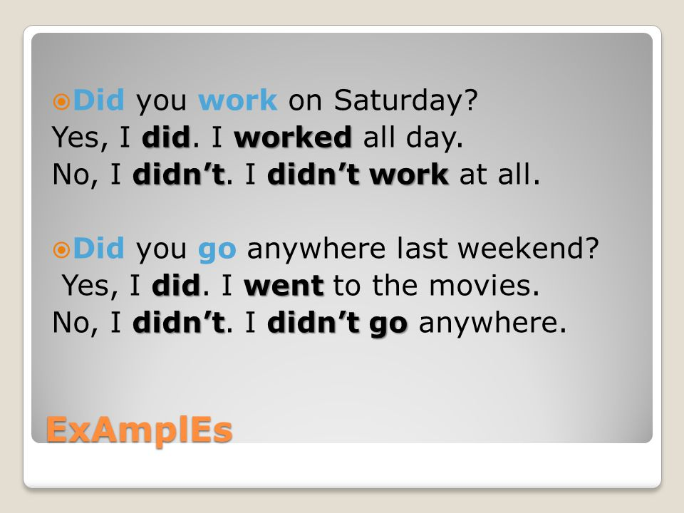 ExAmplEs  Did you work on Saturday? didworked Yes, I did. I worked all day. didn'tdidn't work No, I didn't. I didn't work at all.  Did you go anywhe