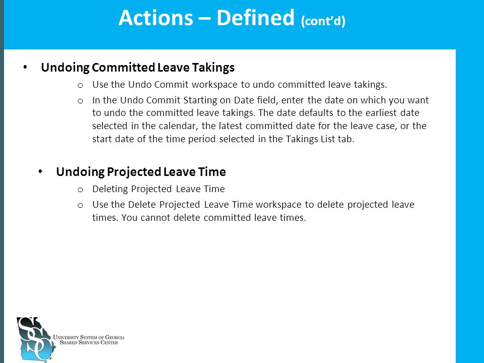 Insert your slide title here Actions – Defined (cont'd) Undoing Committed Leave Takings o Use the Undo Commit workspace to undo committed leave takings.