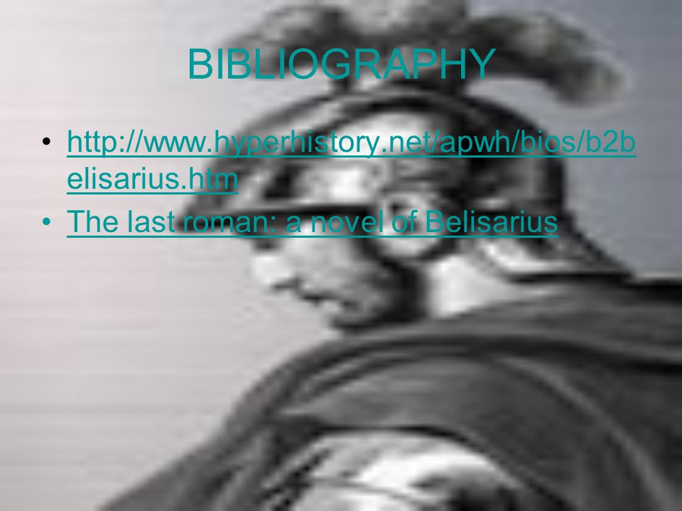 BIBLIOGRAPHY http://www.hyperhistory.net/apwh/bios/b2b elisarius.htmhttp://www.hyperhistory.net/apwh/bios/b2b elisarius.htm The last roman: a novel of Belisarius
