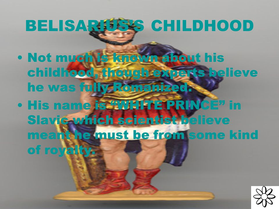 BELISARIUS'S CHILDHOOD Not much is known about his childhood, though experts believe he was fully Romanized.