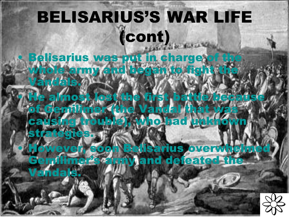 BELISARIUS'S WAR LIFE (cont) Belisarius was put in charge of the whole army and began to fight the Vandals.