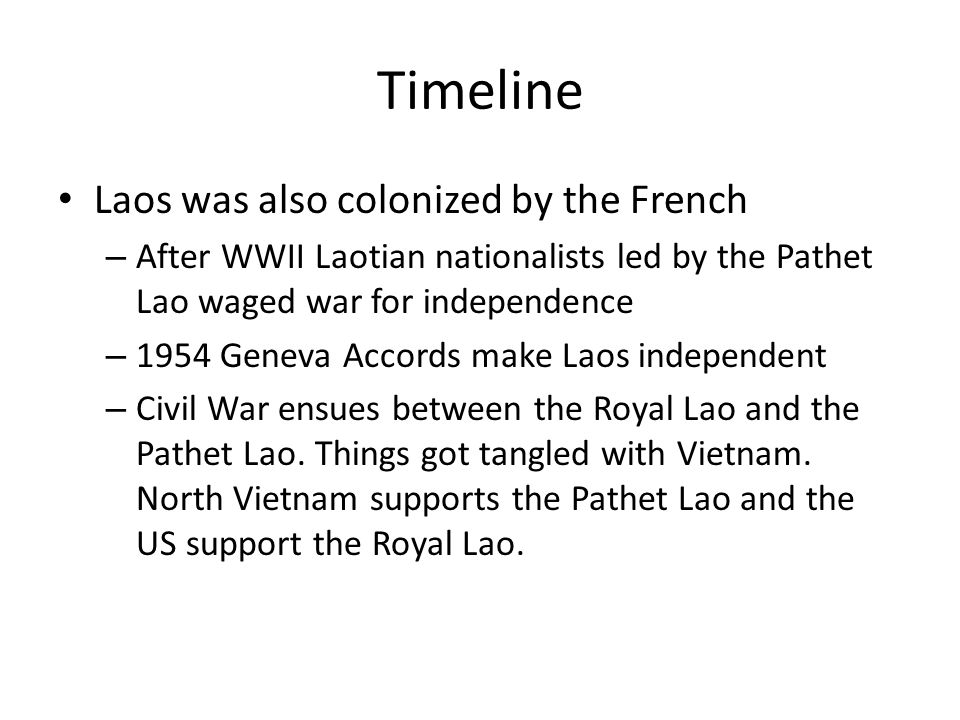 Timeline Laos was also colonized by the French – After WWII Laotian nationalists led by the Pathet Lao waged war for independence – 1954 Geneva Accord