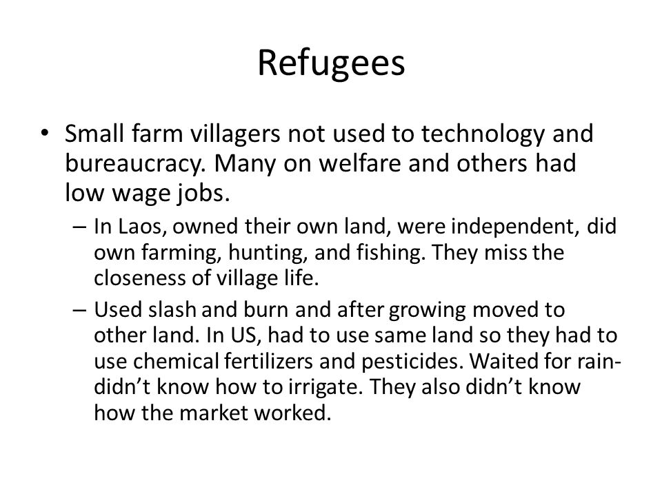 Refugees Small farm villagers not used to technology and bureaucracy. Many on welfare and others had low wage jobs. – In Laos, owned their own land, w