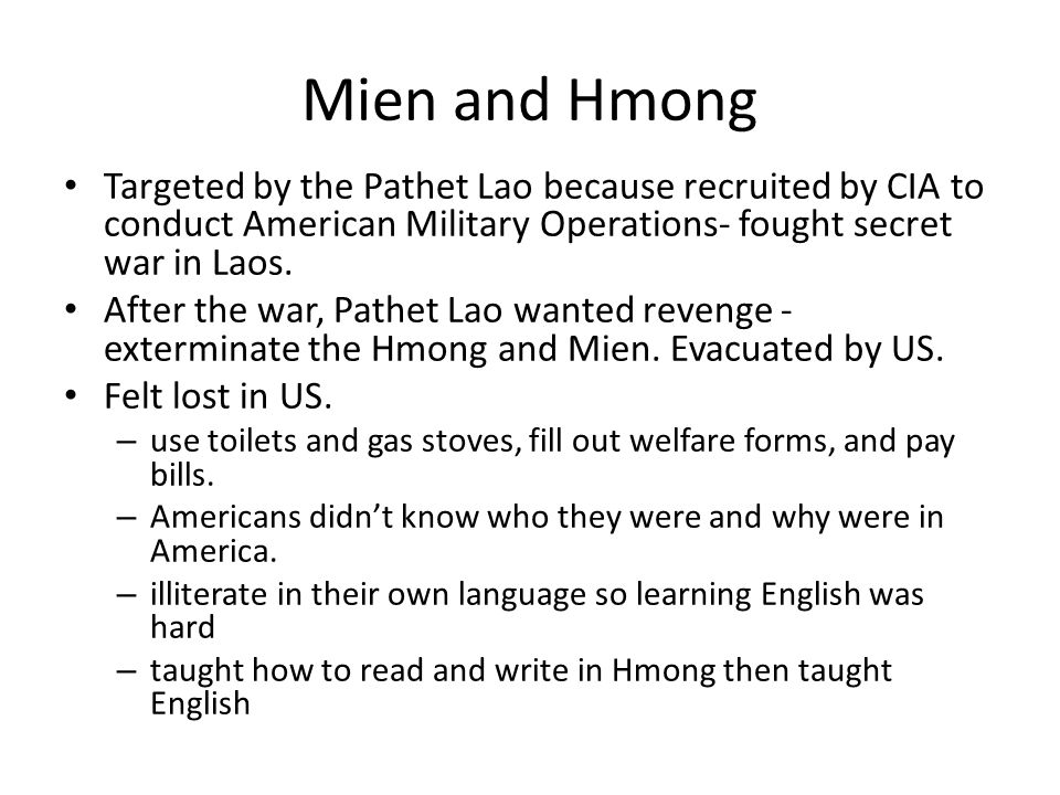Mien and Hmong Targeted by the Pathet Lao because recruited by CIA to conduct American Military Operations- fought secret war in Laos. After the war,
