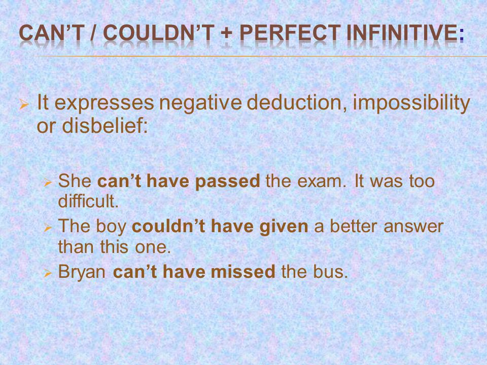  It expresses negative deduction, impossibility or disbelief:  She can't have passed the exam.