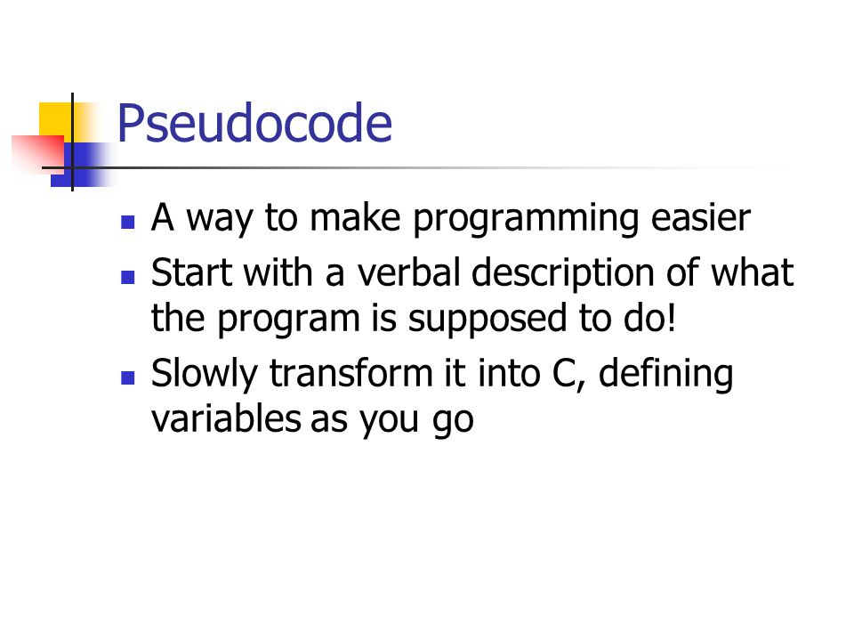 Pseudocode A way to make programming easier Start with a verbal description of what the program is supposed to do.