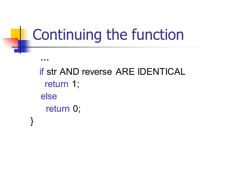 Continuing the function … if str AND reverse ARE IDENTICAL return 1; else return 0; }