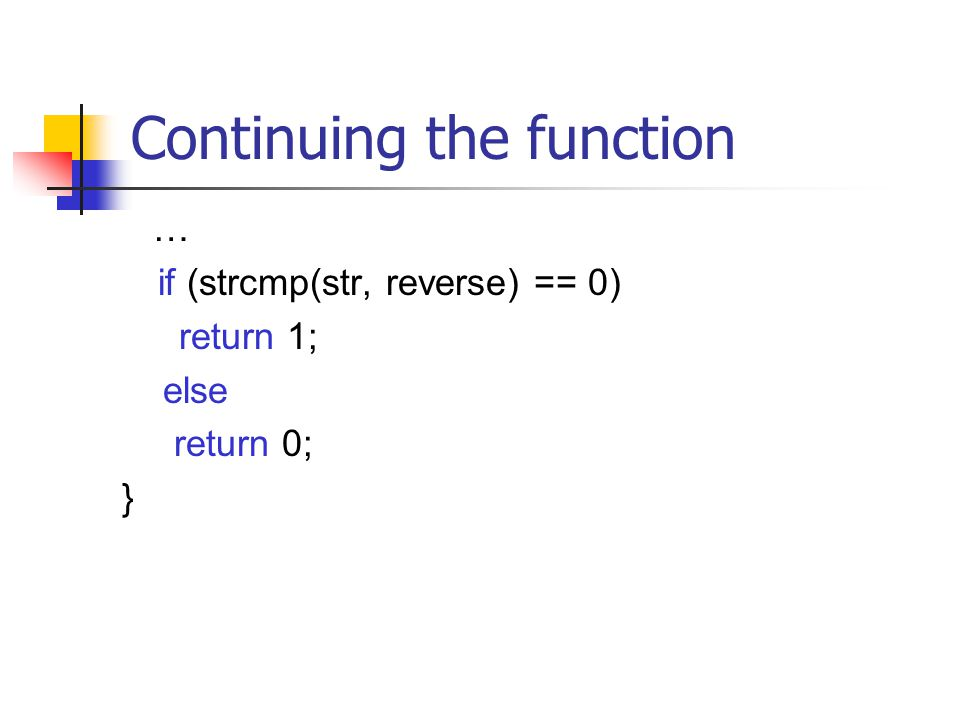 Continuing the function … if (strcmp(str, reverse) == 0) return 1; else return 0; }