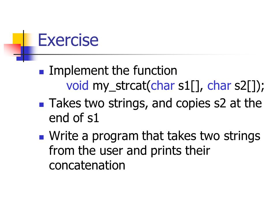 Exercise Implement the function void my_strcat(char s1[], char s2[]); Takes two strings, and copies s2 at the end of s1 Write a program that takes two