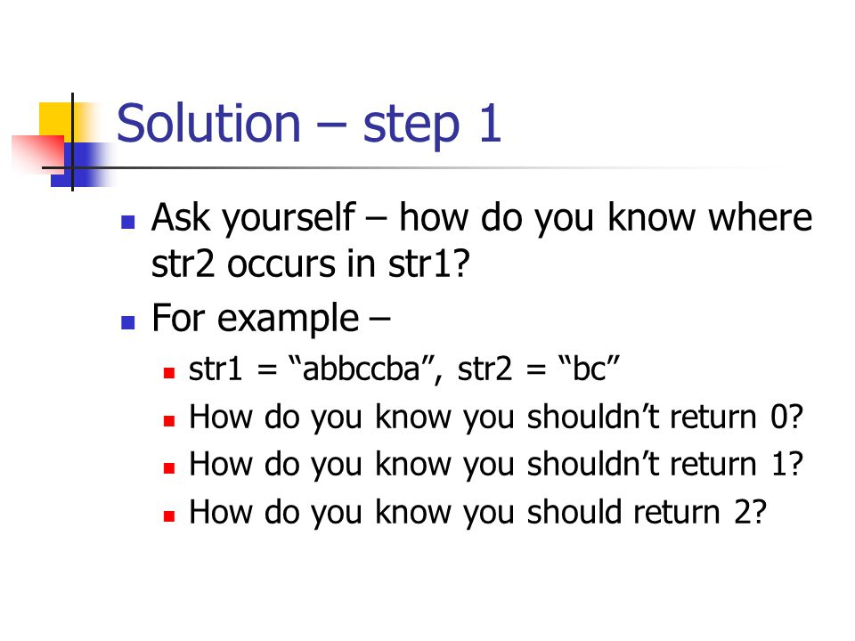 "Solution – step 1 Ask yourself – how do you know where str2 occurs in str1? For example – str1 = ""abbccba"", str2 = ""bc"" How do you know you shouldn't"