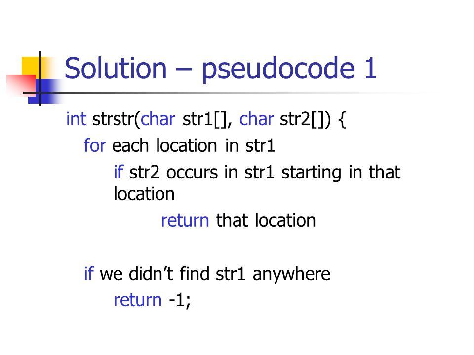 Solution – pseudocode 1 int strstr(char str1[], char str2[]) { for each location in str1 if str2 occurs in str1 starting in that location return that location if we didn't find str1 anywhere return -1;