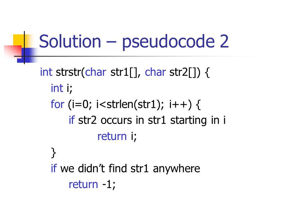 Solution – pseudocode 2 int strstr(char str1[], char str2[]) { int i; for (i=0; i<strlen(str1); i++) { if str2 occurs in str1 starting in i return i; } if we didn't find str1 anywhere return -1;