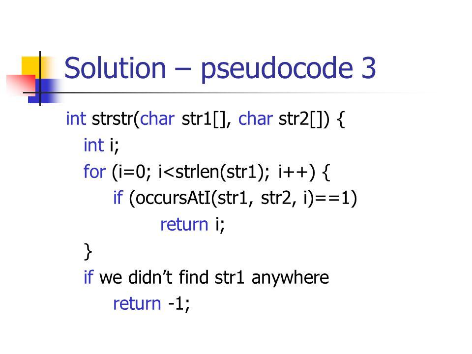 Solution – pseudocode 3 int strstr(char str1[], char str2[]) { int i; for (i=0; i<strlen(str1); i++) { if (occursAtI(str1, str2, i)==1) return i; } if we didn't find str1 anywhere return -1;