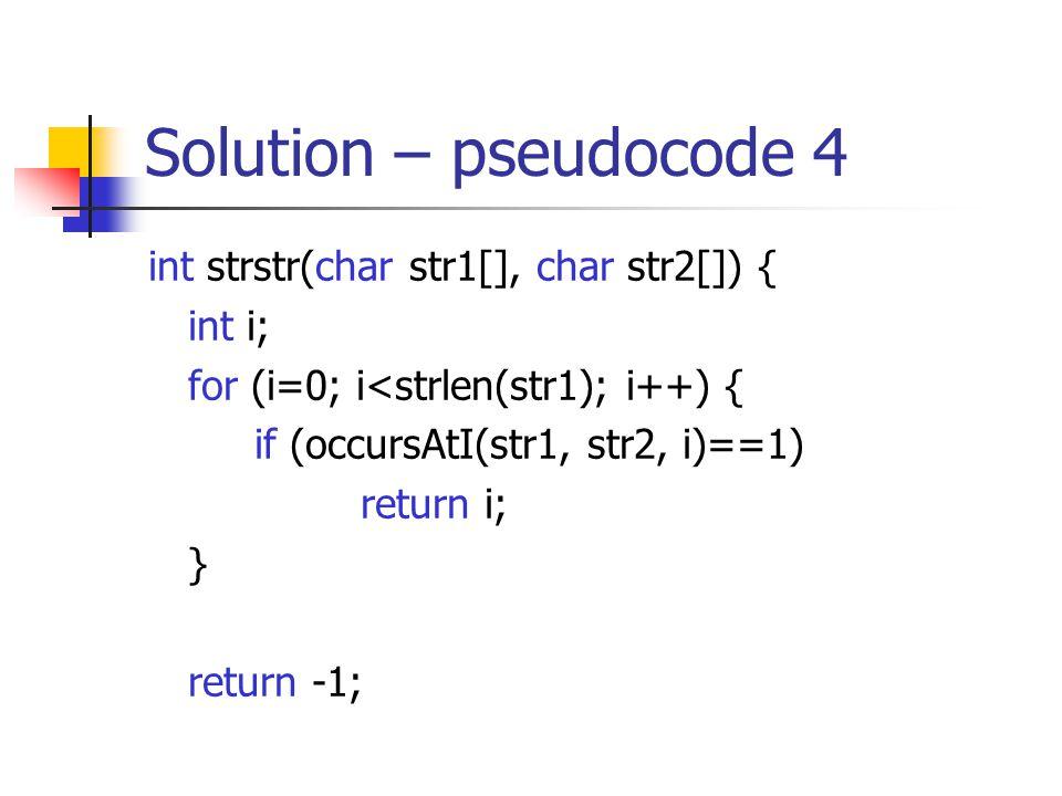 Solution – pseudocode 4 int strstr(char str1[], char str2[]) { int i; for (i=0; i<strlen(str1); i++) { if (occursAtI(str1, str2, i)==1) return i; } return -1;