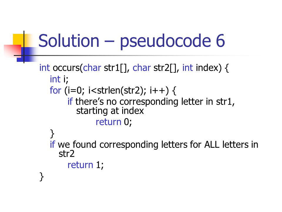 Solution – pseudocode 6 int occurs(char str1[], char str2[], int index) { int i; for (i=0; i<strlen(str2); i++) { if there's no corresponding letter i