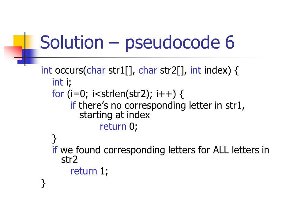 Solution – pseudocode 6 int occurs(char str1[], char str2[], int index) { int i; for (i=0; i<strlen(str2); i++) { if there's no corresponding letter in str1, starting at index return 0; } if we found corresponding letters for ALL letters in str2 return 1; }