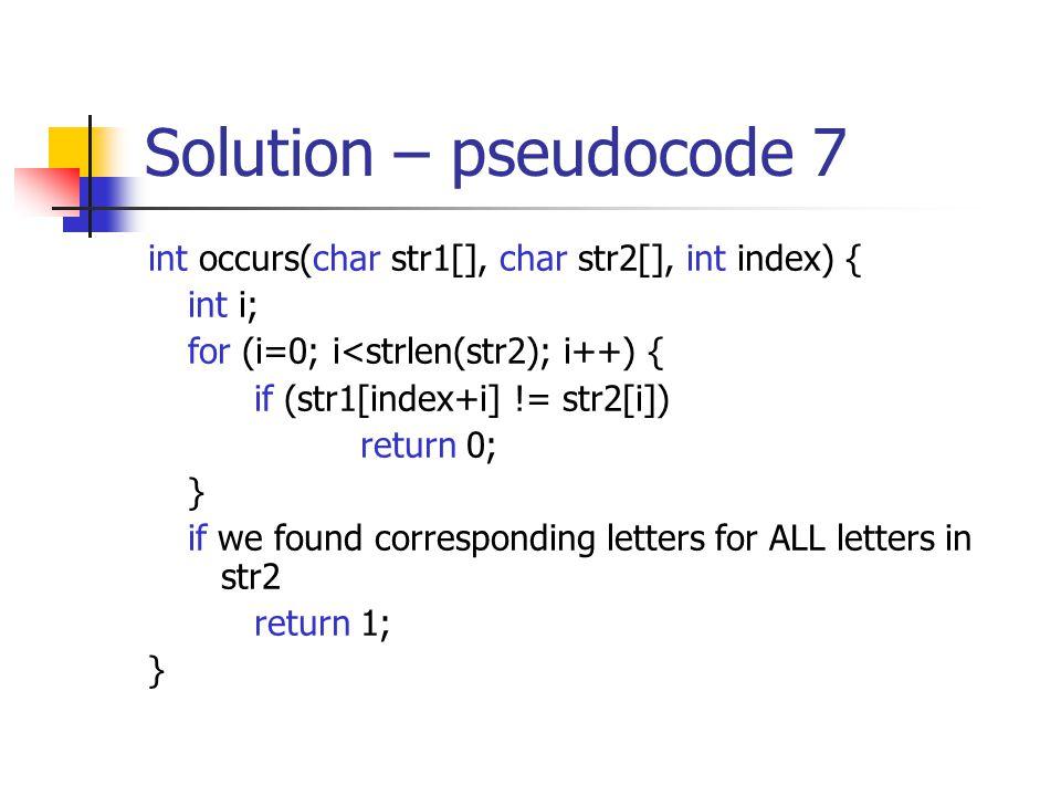 Solution – pseudocode 7 int occurs(char str1[], char str2[], int index) { int i; for (i=0; i<strlen(str2); i++) { if (str1[index+i] != str2[i]) return 0; } if we found corresponding letters for ALL letters in str2 return 1; }