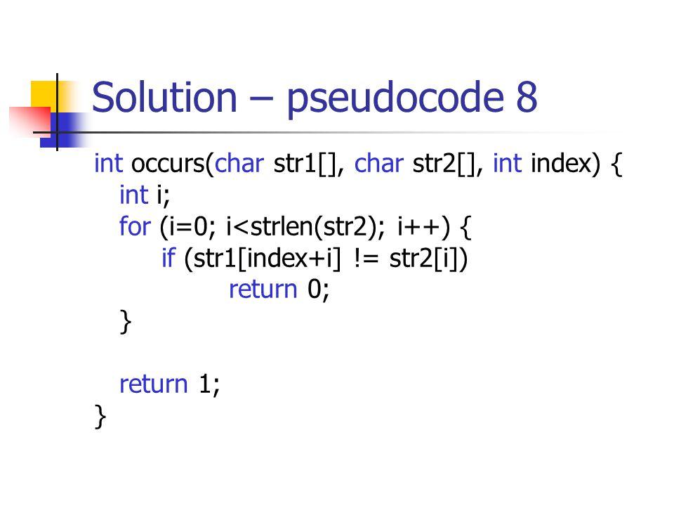 Solution – pseudocode 8 int occurs(char str1[], char str2[], int index) { int i; for (i=0; i<strlen(str2); i++) { if (str1[index+i] != str2[i]) return 0; } return 1; }