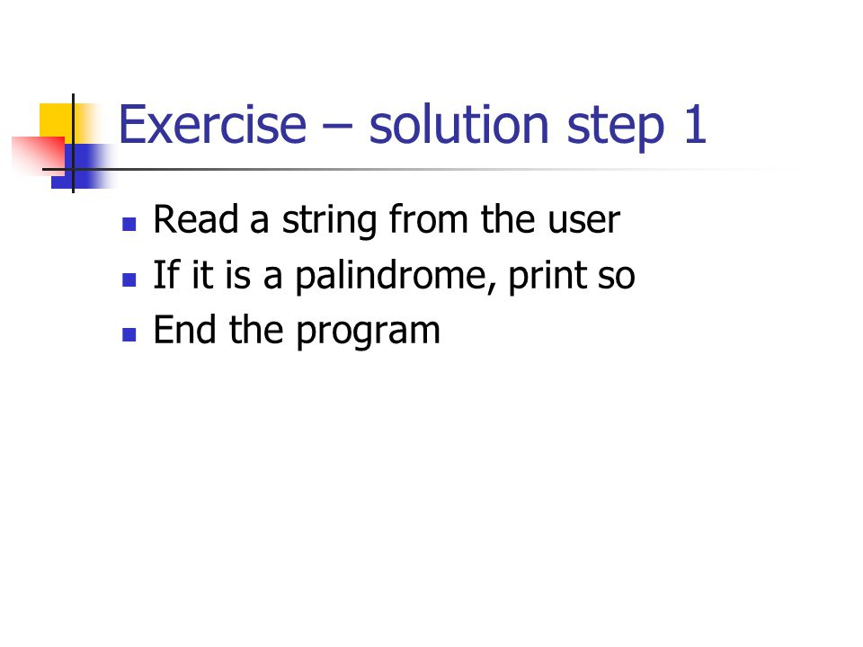 Exercise – solution step 1 Read a string from the user If it is a palindrome, print so End the program