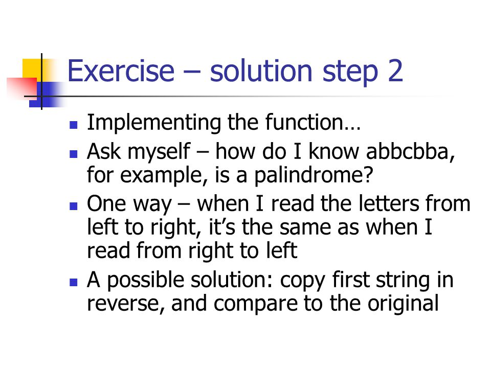 Exercise – solution step 2 Implementing the function… Ask myself – how do I know abbcbba, for example, is a palindrome? One way – when I read the lett