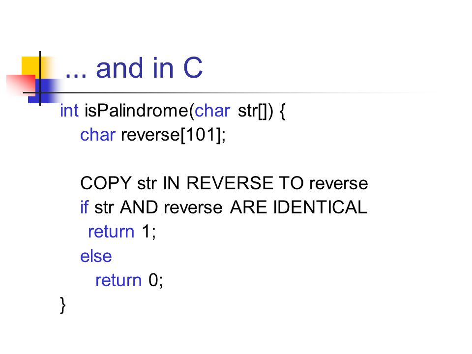 … and in C int isPalindrome(char str[]) { char reverse[101]; COPY str IN REVERSE TO reverse if str AND reverse ARE IDENTICAL return 1; else return 0;