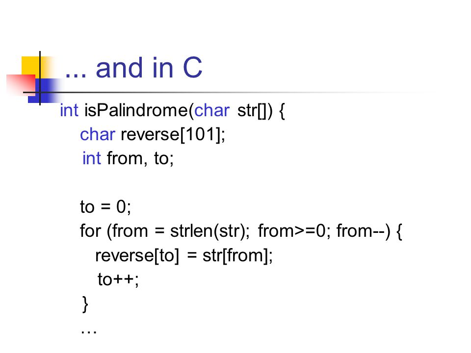 … and in C int isPalindrome(char str[]) { char reverse[101]; int from, to; to = 0; for (from = strlen(str); from>=0; from--) { reverse[to] = str[from]; to++; } …