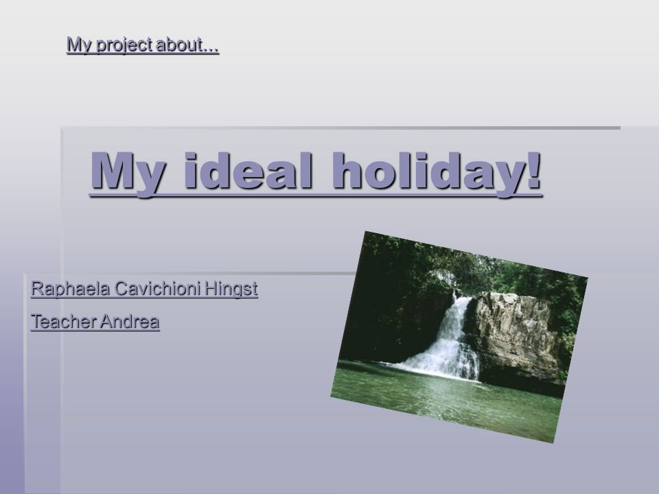My ideal holiday! My project about... Raphaela Cavichioni Hingst Teacher Andrea