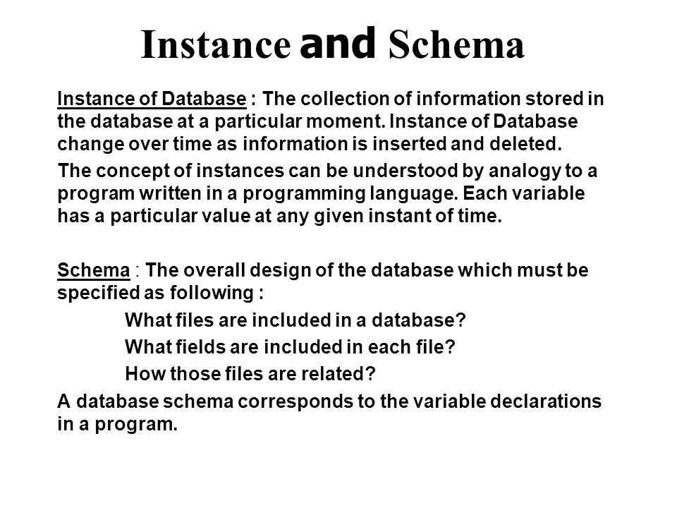 Instance and Schema Instance of Database : The collection of information stored in the database at a particular moment.