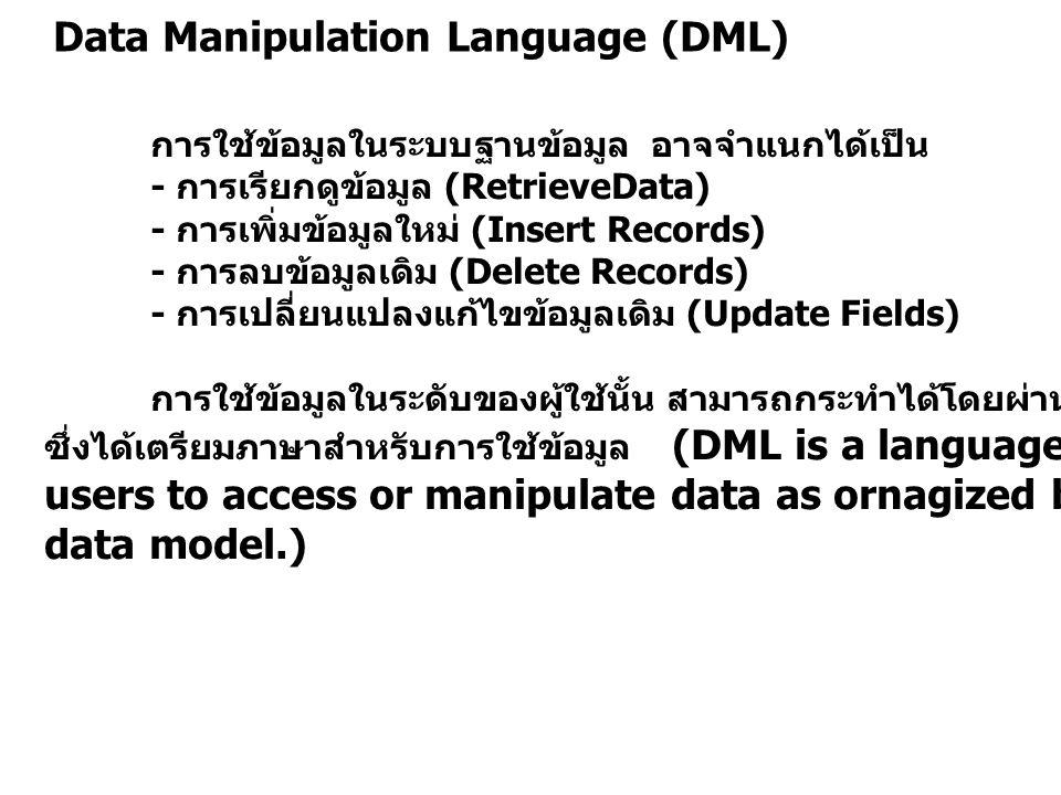 Data Manipulation Language (DML) การใช้ข้อมูลในระบบฐานข้อมูล อาจจำแนกได้เป็น - การเรียกดูข้อมูล (RetrieveData) - การเพิ่มข้อมูลใหม่ (Insert Records) -