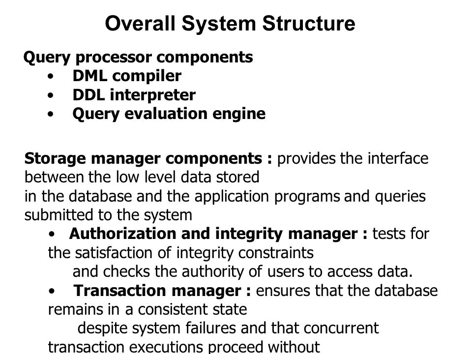 Overall System Structure Query processor components DML compiler DDL interpreter Query evaluation engine Storage manager components : provides the interface between the low level data stored in the database and the application programs and queries submitted to the system Authorization and integrity manager : tests for the satisfaction of integrity constraints and checks the authority of users to access data.