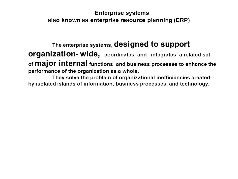 Enterprise systems also known as enterprise resource planning (ERP) The enterprise systems, designed to support organization- wide, coordinates and integrates a related set of major internal functions and business processes to enhance the performance of the organization as a whole.