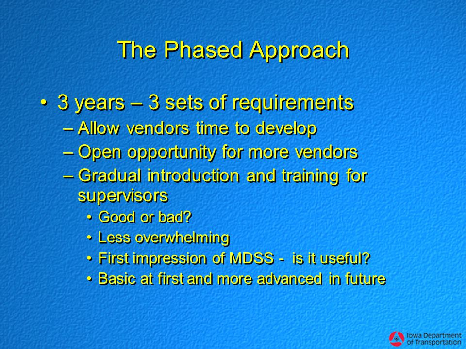 The Phased Approach 3 years – 3 sets of requirements –Allow vendors time to develop –Open opportunity for more vendors –Gradual introduction and training for supervisors Good or bad.
