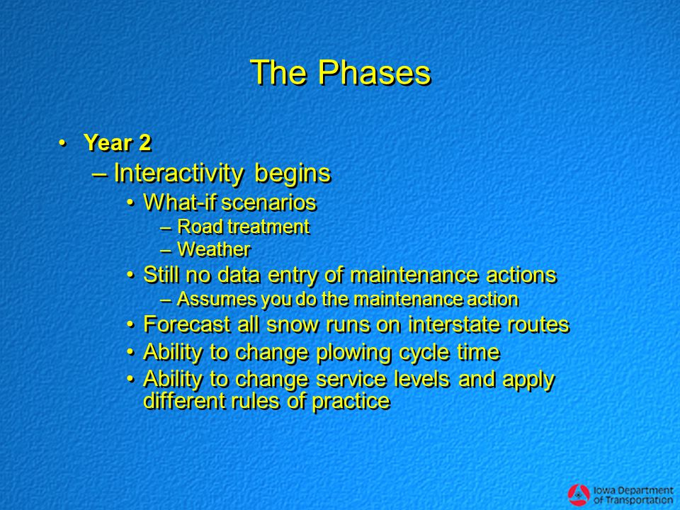 The Phases Year 2 –Interactivity begins What-if scenarios –Road treatment –Weather Still no data entry of maintenance actions –Assumes you do the maintenance action Forecast all snow runs on interstate routes Ability to change plowing cycle time Ability to change service levels and apply different rules of practice Year 2 –Interactivity begins What-if scenarios –Road treatment –Weather Still no data entry of maintenance actions –Assumes you do the maintenance action Forecast all snow runs on interstate routes Ability to change plowing cycle time Ability to change service levels and apply different rules of practice