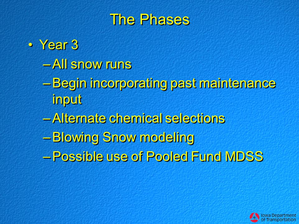 The Phases Year 3 –All snow runs –Begin incorporating past maintenance input –Alternate chemical selections –Blowing Snow modeling –Possible use of Pooled Fund MDSS Year 3 –All snow runs –Begin incorporating past maintenance input –Alternate chemical selections –Blowing Snow modeling –Possible use of Pooled Fund MDSS