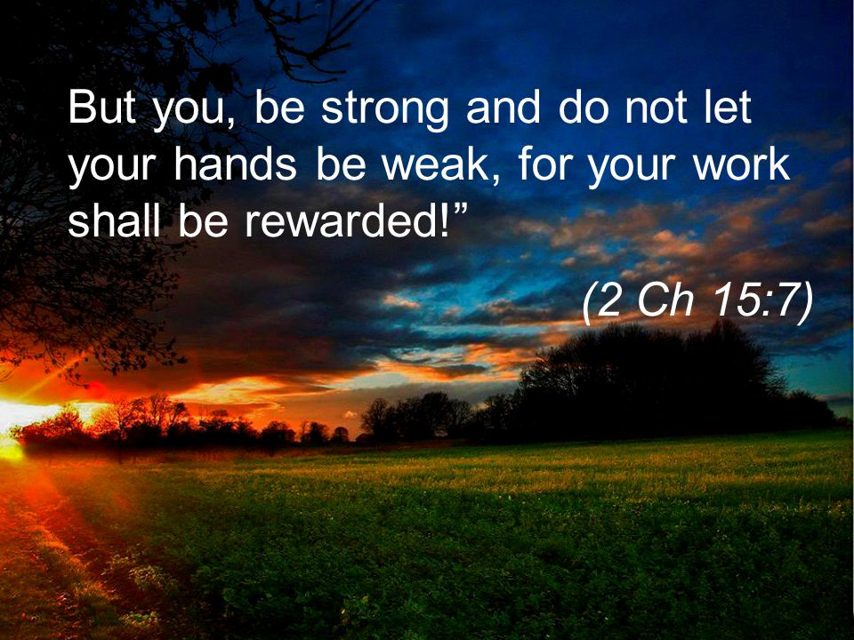 But you, be strong and do not let your hands be weak, for your work shall be rewarded! (2 Ch 15:7)