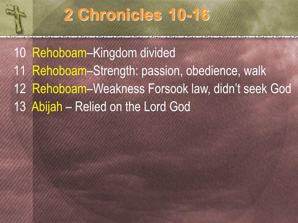 2 Chronicles 10-16 10 Rehoboam–Kingdom divided 11 Rehoboam–Strength: passion, obedience, walk 12 Rehoboam–Weakness Forsook law, didn't seek God 13 Abi