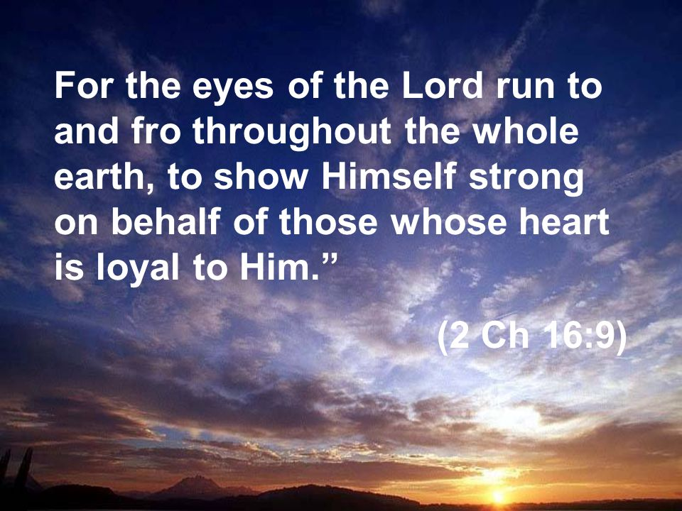 For the eyes of the Lord run to and fro throughout the whole earth, to show Himself strong on behalf of those whose heart is loyal to Him. (2 Ch 16:9)