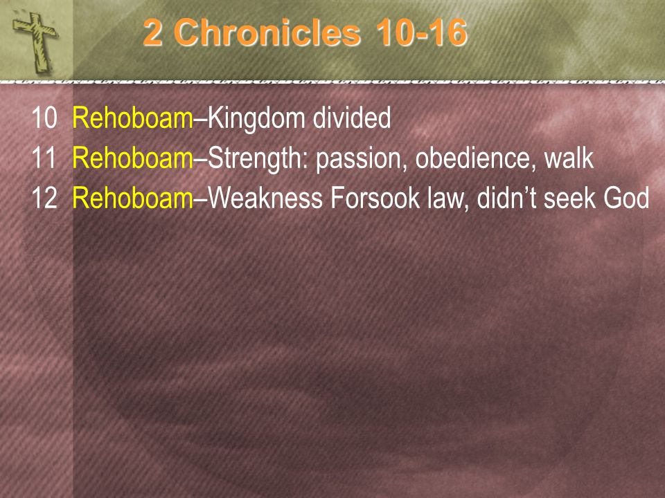 2 Chronicles 10-16 10 Rehoboam–Kingdom divided 11 Rehoboam–Strength: passion, obedience, walk 12 Rehoboam–Weakness Forsook law, didn't seek God