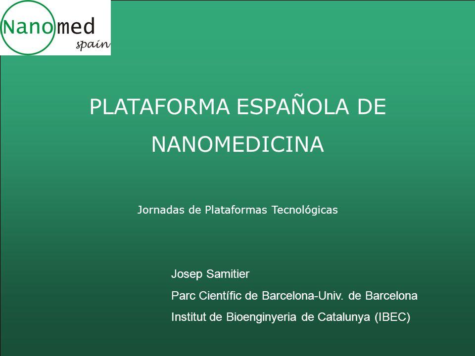 PLATAFORMA ESPAÑOLA DE NANOMEDICINA Jornadas de Plataformas Tecnológicas Josep Samitier Parc Científic de Barcelona-Univ. de Barcelona Institut de Bio