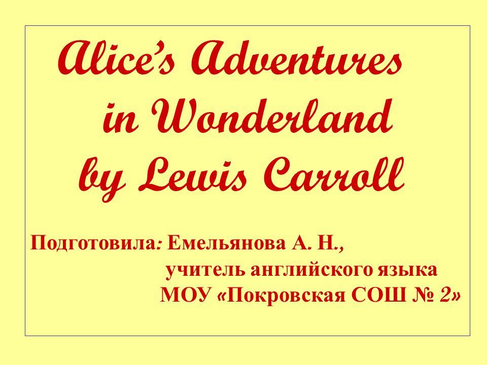 Alice's Adventures in Wonderland by Lewis Carroll Подготовила : Емельянова А.