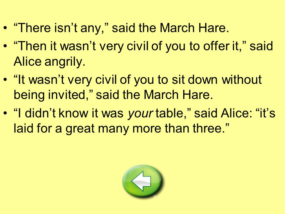 """There isn't any,"" said the March Hare. ""Then it wasn't very civil of you to offer it,"" said Alice angrily. ""It wasn't very civil of you to sit down w"