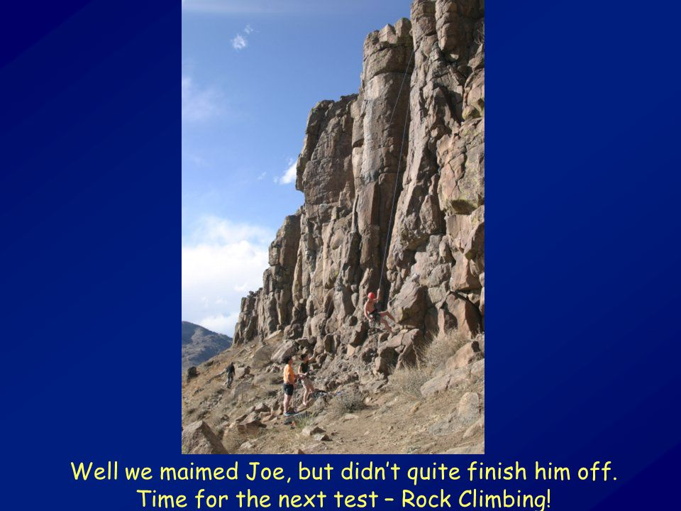 Well we maimed Joe, but didn't quite finish him off. Time for the next test – Rock Climbing!